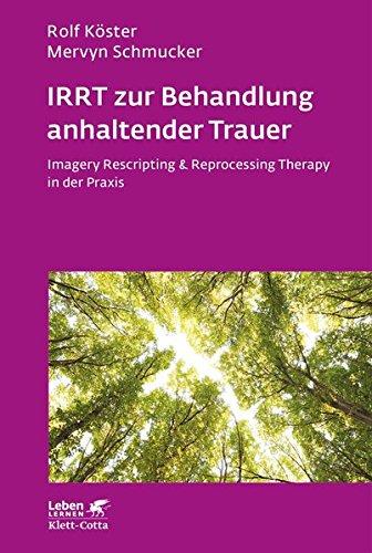 IRRT zur Behandlung anhaltender Trauer: Imagery Rescripting & Reprocessing Therapy in der Praxis (Leben lernen)