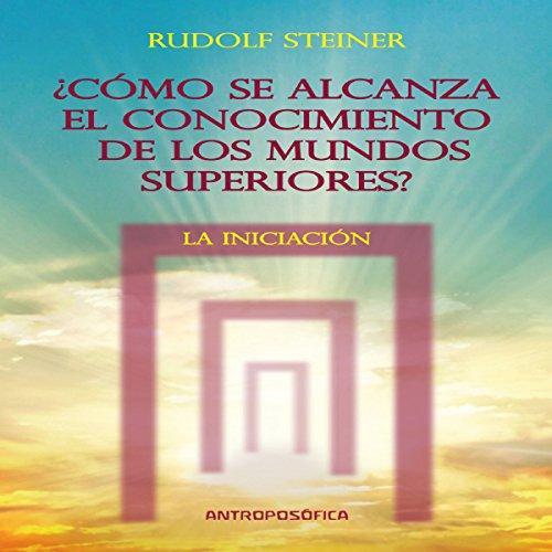 Como se alcanza el conocimientos de los mundos superiores: La Iniciacion [As the Knowledge of the Higher Worlds Is Reached: Initiation] audiobook cover art