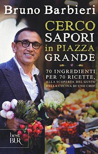 Cerco sapori in piazza Grande. 70 ingredienti per 70 ricette, alla scoperta del gusto nella cucina di uno chef