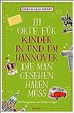 111 Orte für Kinder in und um Hannover, die man gesehen haben muss: Reiseführer