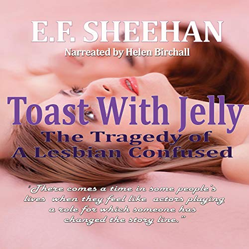 Toast with Jelly: The Tragedy of a Lesbian Confused                   By:                                                                                                                                 E.F. Sheehan                               Narrated by:                                                                                                                                 Helen Birchall                      Length: 4 hrs and 30 mins     Not rated yet     Overall 0.0