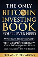 The Only Bitcoin Investing Book You'll Ever Need: An Absolute Beginner's Guide to the Cryptocurrency Which Is Changing the World and Your Finances in 2021 and Beyond