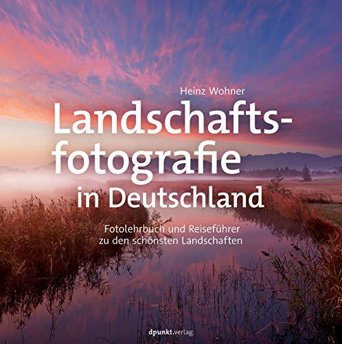 Landschaftsfotografie in Deutschland: Fotolehrbuch und Reiseführer zu den schönsten Landschaften
