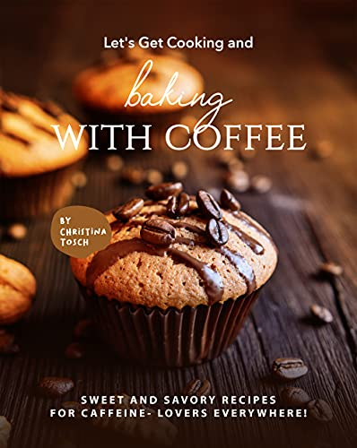 Let's Get Cooking and Baking with Coffee: Sweet and Savory Recipes for Caffeine- Lovers Everywhere!