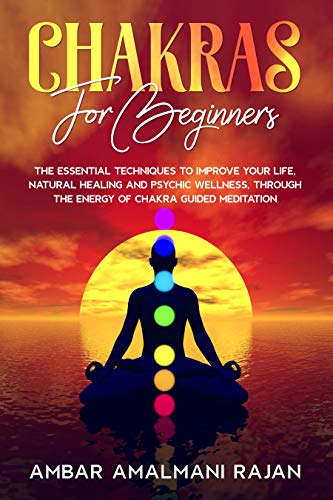 CHAKRAS FOR BEGINNERS : THE ESSENTIAL TECHNIQUES TO IMPROVE YOUR LIFE,NATURAL HEALING AND PSYCHIC WELLNESS, THROUGH THE ENERGY OF CHAKRA GUIDED MEDITATION. (English Edition)