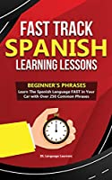 Fast Track Spanish Learning Lessons - Beginner's Phrases: Learn The Spanish Language FAST in Your Car with over 250 Phrases and Sayings