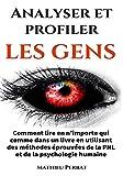 Analyser et profiler les gens : Comment lire en n'importe qui comme dans un livre en utilisant des méthodes éprouvées de la PNL et de la psychologie humaine (French Edition)