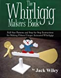 The Whirligig Maker's Book: Full-Size Patterns and Step-by-Step Instructions for Making Fifteen Unique Animated Whirligigs