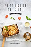 Fettucine to Ziti Cookbook: The ABCs of Making Delicious Pasta Dishes (English Edition)