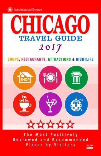 Chicago Travel Guide 2017: Shops, Restaurants, Attractions, Entertainment and Nightlife in Chicago, Illinois (City Travel Guide 2017)