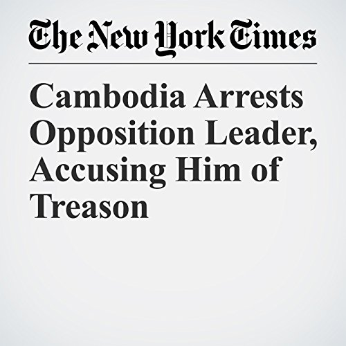 Cambodia Arrests Opposition Leader, Accusing Him of Treason copertina