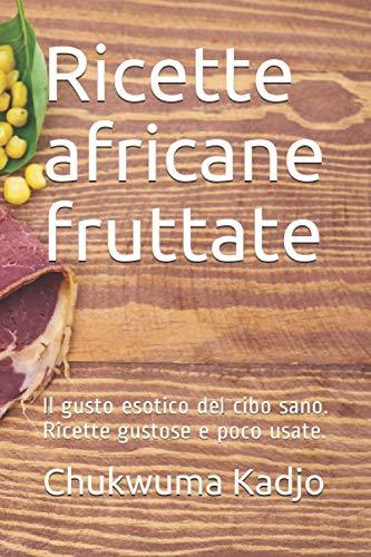Ricette africane fruttate: Il gusto esotico del cibo sano. Ricette gustose e poco usate.
