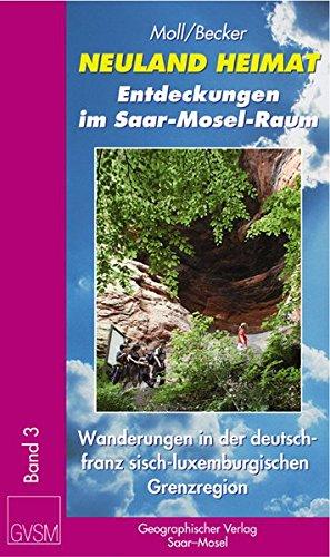 Neuland Heimat - Entdeckungen im Saar-Mosel-Raum - Bd. 3 -: Wanderungen in der deutsch-französisch-luxemburgischen Grenzregion [SaarLorLux] - zwischen ... / Geographisches Wander- und Lesebuch)