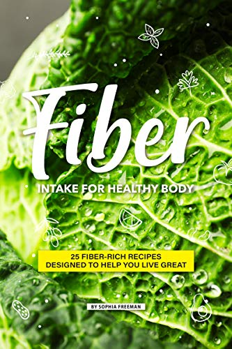 Fiber Intake for Healthy Body: 25 Fiber-Rich Recipes Designed to help you Live Great