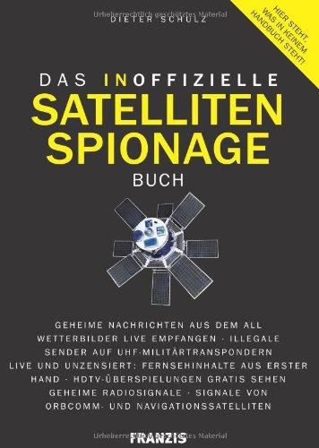 Das inoffizielle Satelliten-Spionage-Buch: Geheime Nachrichten aus dem All - Wetterbilder Live empfangen - Illegale Sender auf UHF - ... von ORBCOMM- und Navigationssatelliten