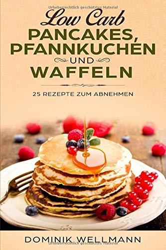 Low Carb Pancakes, Pfannkuchen und Waffeln - 25 Rezepte zum Abnehmen