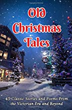 Old Christmas Tales: 45 Classic Stories and Poems From the Victorian Era and Beyond