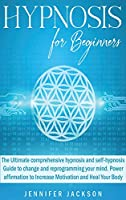 Hypnosis for Beginners: The Ultimate comprehensive hypnosis and self-hypnosis Guide to change and reprogramming your mind. Power affirmation to Increase Motivation and Heal Your Body