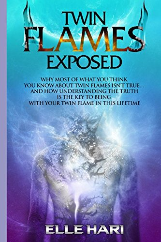 Twin Flames Exposed: Why Most of What You Think You Know About Twin Flames Isn't True...and How Understanding the Truth is the Key to Being with Your Twin Flame in this Lifetime