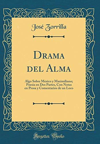 Drama del Alma: Algo Sobre Mexico Y Maximiliano; Poesia En DOS Partes, Con Notas En Prosa Y Comentarios de Un Loco (Classic Reprint)