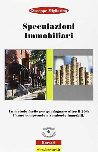 Speculazioni immobiliari. Un metodo facile per guadagnare oltre il 20 per cento l'anno comprando e vendendo immobili