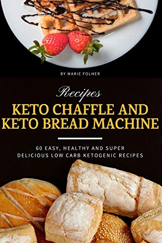 Keto Chaffle and Keto Bread Machine Recipes: 60 Easy, Healthy and Super Delicious Low-Carb Ketogenic Recipes