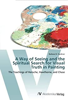 A Way of Seeing and the Spiritual Search for Visual Truth in Painting: The Teachings of Hensche, Hawthorne, and Chase