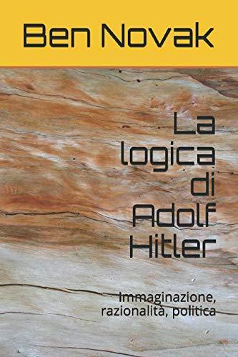La logica di Adolf Hitler: Immaginazione, razionalità, politica