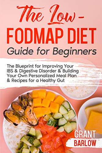The Low FODMAP Diet Guide for Beginners: The Blueprint for Improving Your IBS & Digestive Disorder & Building Your Own Personalized Meal Plan & Recipes for a Healthy Gut