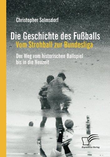 Die Geschichte des Fußballs: Vom Strohball zur Bundesliga: Der Weg vom historischen Ballspiel bis in die Neuzeit