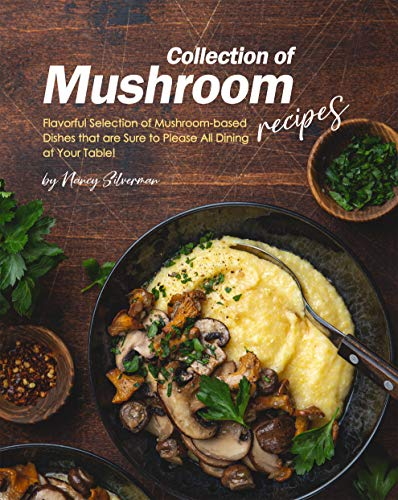 Collection of Mushroom Recipes: Flavorful Selection of Mushroom-based Dishes that are Sure to Please All Dining at Your Table! by [Nancy Silverman]