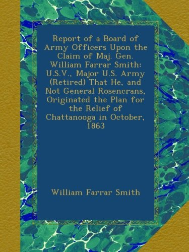 Report of a Board of Army Officers Upon the Claim of Maj. Gen. William Farrar Smith: U.S.V., Major U.S. Army (Retired) That He, and Not General ... the Relief of Chattanooga in October, 1863