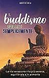 Il Buddismo spiegato semplicemente: La via verso una vita...