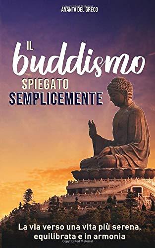 Il Buddismo spiegato semplicemente: La via verso una vita più serena, equilibrata e in armonia