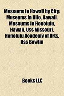 Museums in Hawaii by City: Museums in Hilo, Hawaii, Museums in Honolulu, Hawaii, USS Missouri, Honolulu Academy of Arts, U...