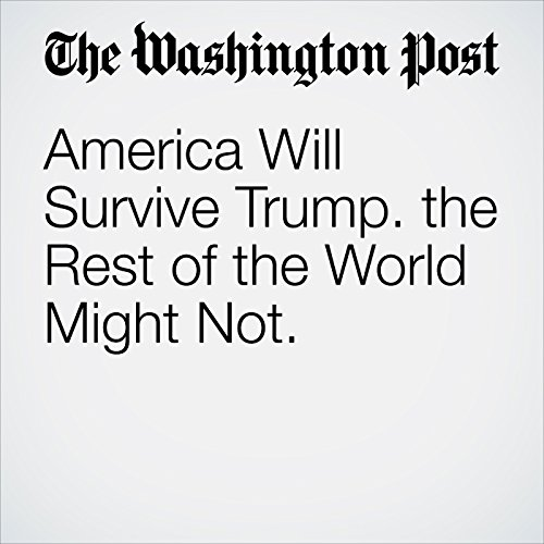 America Will Survive Trump. The Rest of the World Might Not. copertina