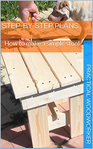 How to make a simple stool: Step-by-step plans to build a wood furniture. Practical guide to start woodworking with hand tools: Practical Woodworker (English Edition)
