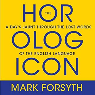 The Horologicon     A Day's Jaunt Through the Lost Words of the English Language              By:                                                                                                                                 Mark Forsyth                               Narrated by:                                                                                                                                 Don Hagen                      Length: 6 hrs and 27 mins     312 ratings     Overall 4.3