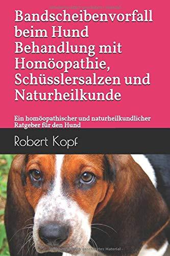 Bandscheibenvorfall beim Hund Behandlung mit Homöopathie, Schüsslersalzen und Naturheilkunde: Ein homöopathischer und naturheilkundlicher Ratgeber für den Hund