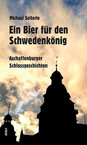 Ein Bier für den Schwedenkönig: Aschaffenburger Schlossgeschichten