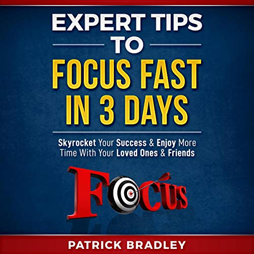 Expert Tips to Focus Fast in 3 Days     Skyrocket Your Success and Enjoy More Time With Your Loved Ones and Friends              By:                                                                                                                                 Patrick Bradley                               Narrated by:                                                                                                                                 Dean Eby                      Length: 56 mins     14 ratings     Overall 5.0