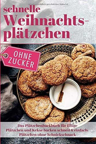 Schnelle Weihnachtsplätzchen ohne Zucker – Das Plätzchenbackbuch für Eilige: Plätzchen und Kekse backen schnell & einfach: Plätzchen ohne Schnickschnack
