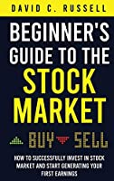 Beginner's Guide to the Stock Market: How to Successfully Invest in the Stock Market and Start Generating Your First Earnings