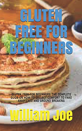 GLUTEN FREE FOR BEGINNERS: GLUTEN FREE FOR BEGINNERS: THE COMPLETE GUIDE ON HOW TO COLLECT COMFORT TO FAKE AWAY,CAKE AND GROUND BREAKING