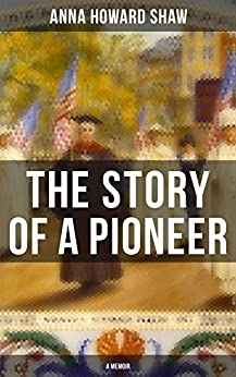 The Story of a Pioneer (A Memoir): The Insightful Life Story of the leading Suffragist, Physician and the First Female Methodist Minister of USA by [Anna Howard Shaw]