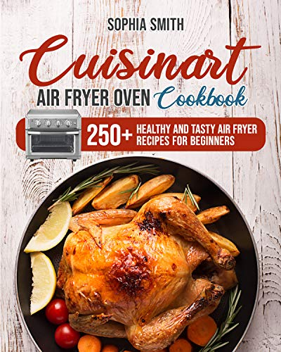 CUISINART AIR FRYER OVEN COOKBOOK: 250+ Healthy and Tasty Air Fryer Recipes for Beginners
