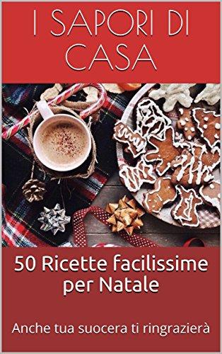 50 Ricette facilissime per Natale: Anche tua suocera ti ringrazierà
