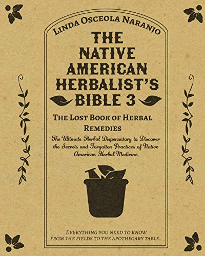 The Native American Herbalist's Bible 3 • The Lost Book of Herbal Remedies: The Ultimate Herbal Dispensatory to Discover the Secrets and Forgotten Practices of Native American Herbal Medicine