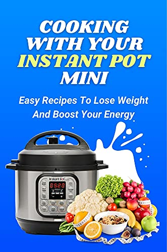 Cooking With Your Instant Pot Mini: Easy Recipes To Lose Weight And Boost Your Energy: Instant Pot Recipes For Guys (English Edition)
