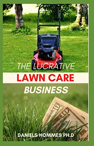 THE LUCRATIVE LAWN CARE BUSINESS: Step By Step Guide On Starting Lawn Care Profitable Business
